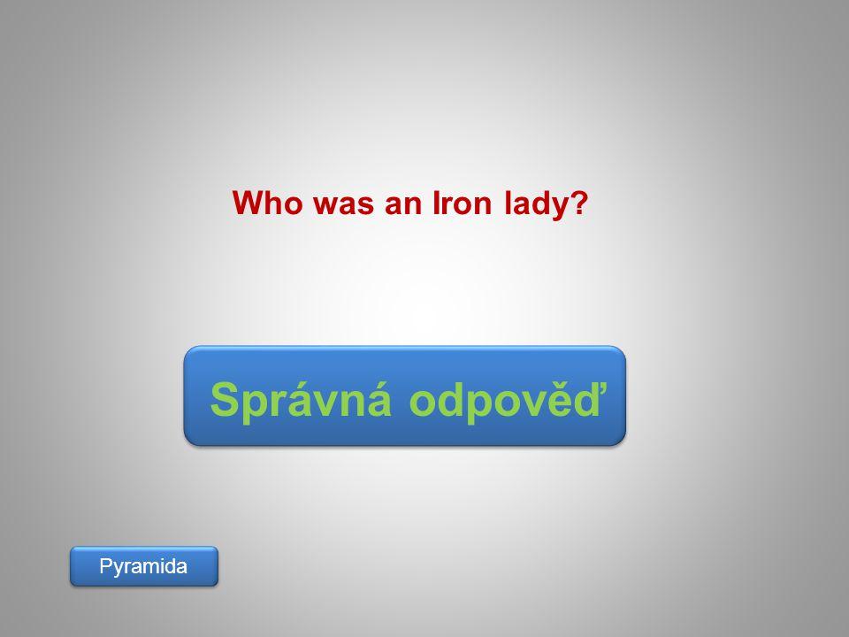 Správná odpověď Pyramida Who was an Iron lady?
