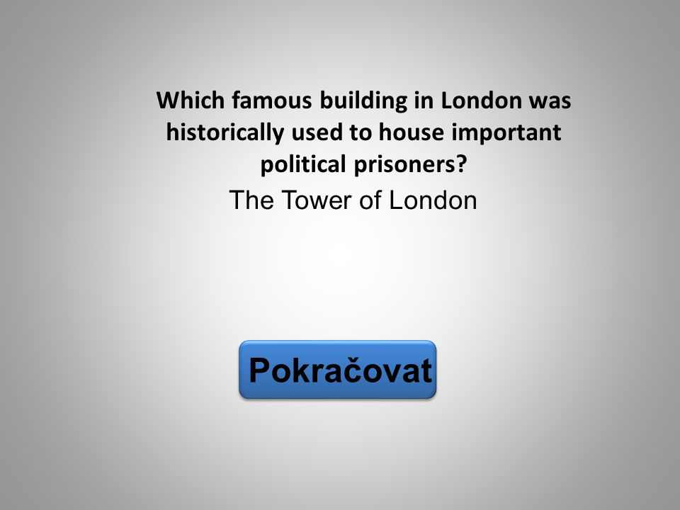 The Tower of London Pokračovat Which famous building in London was historically used to house important political prisoners?