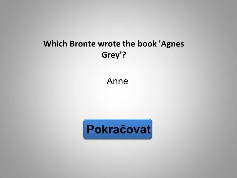 Anne Pokračovat Which Bronte wrote the book 'Agnes Grey'?