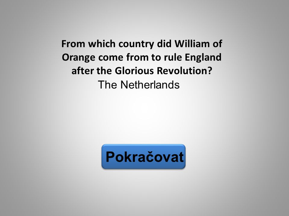 The Netherlands Pokračovat From which country did William of Orange come from to rule England after the Glorious Revolution?