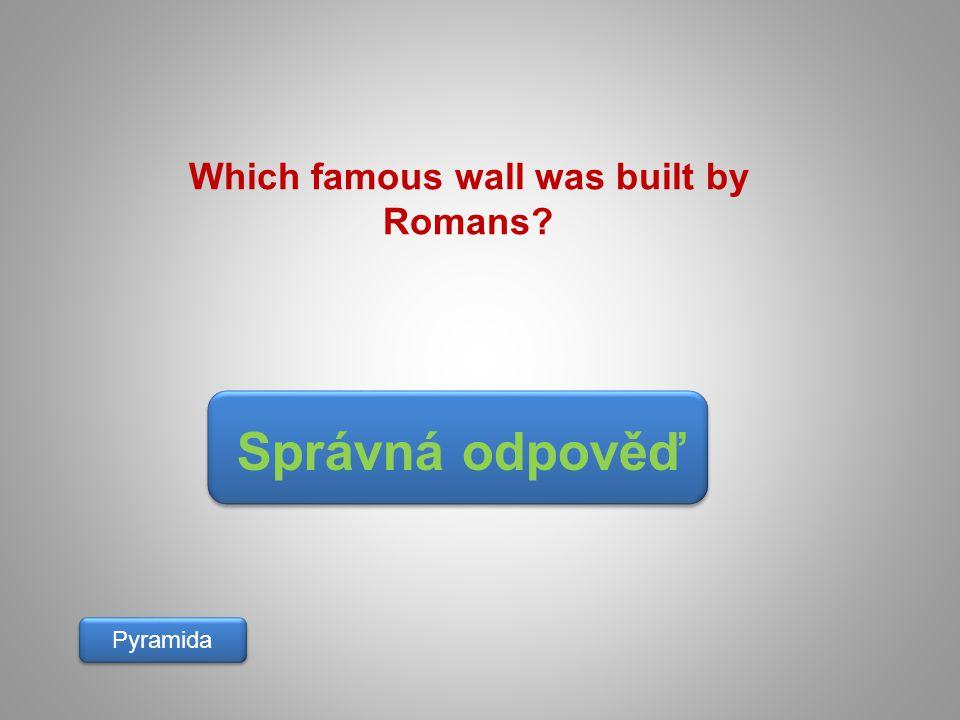 Správná odpověď Pyramida Which famous wall was built by Romans?