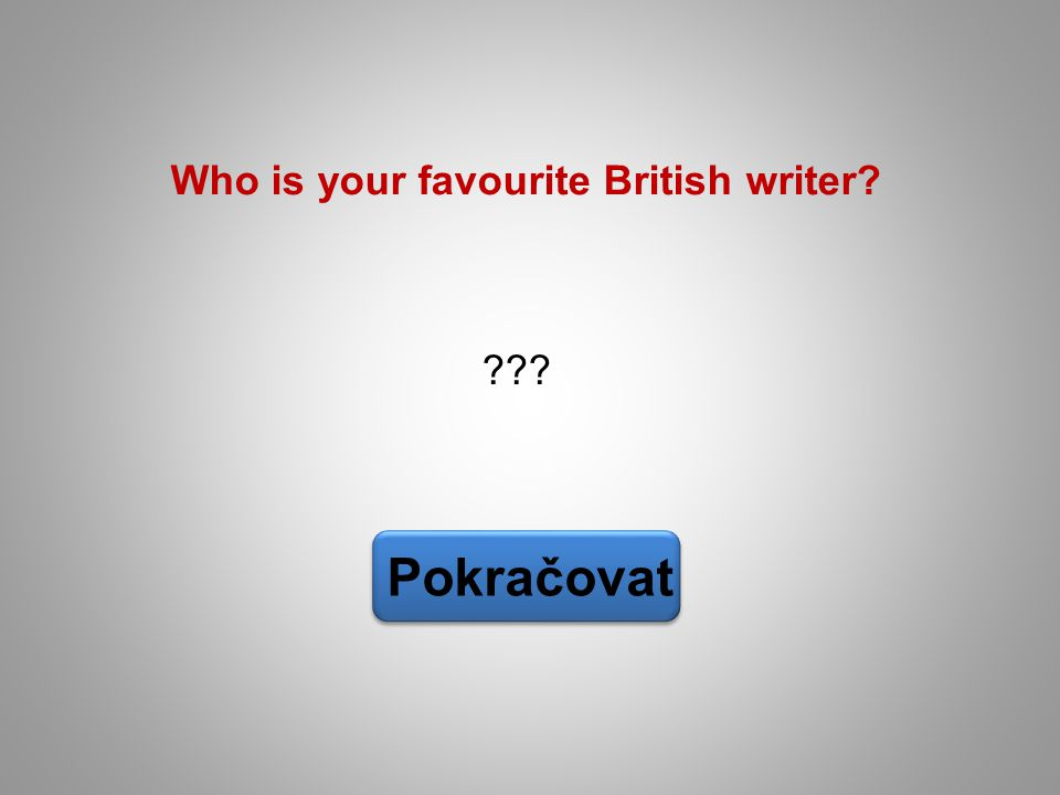 ??? Pokračovat Who is your favourite British writer?