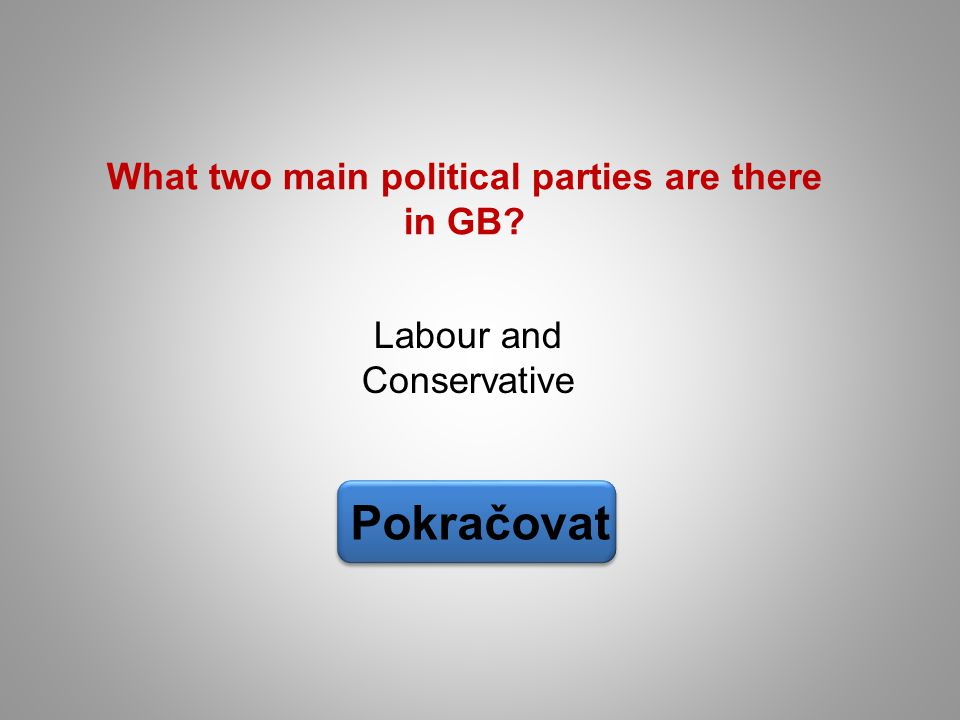 Labour and Conservative Pokračovat What two main political parties are there in GB?