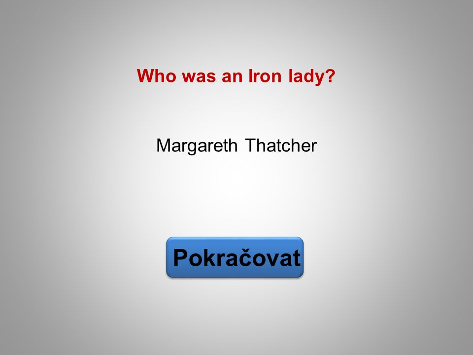 Margareth Thatcher Pokračovat Who was an Iron lady?