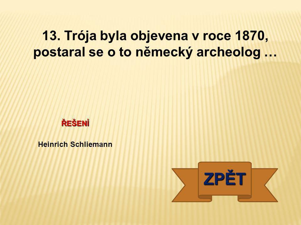 ŘEŠENÍ Heinrich Schliemann ZPĚT 13. Trója byla objevena v roce 1870, postaral se o to německý archeolog …