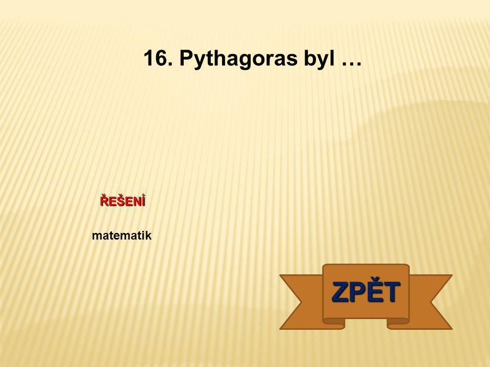 ŘEŠENÍ matematik ZPĚT 16. Pythagoras byl …