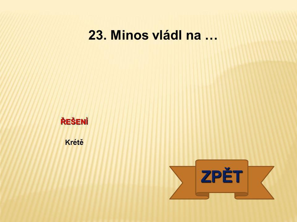 ŘEŠENÍ Krétě ZPĚT 23. Minos vládl na …