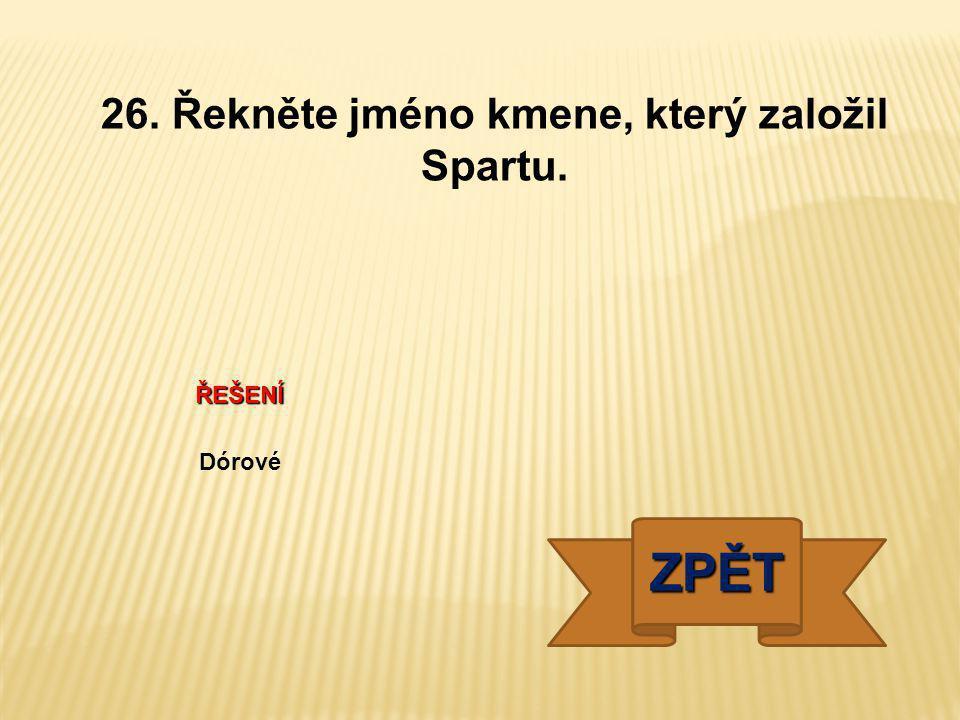 ŘEŠENÍ Dórové ZPĚT 26. Řekněte jméno kmene, který založil Spartu.