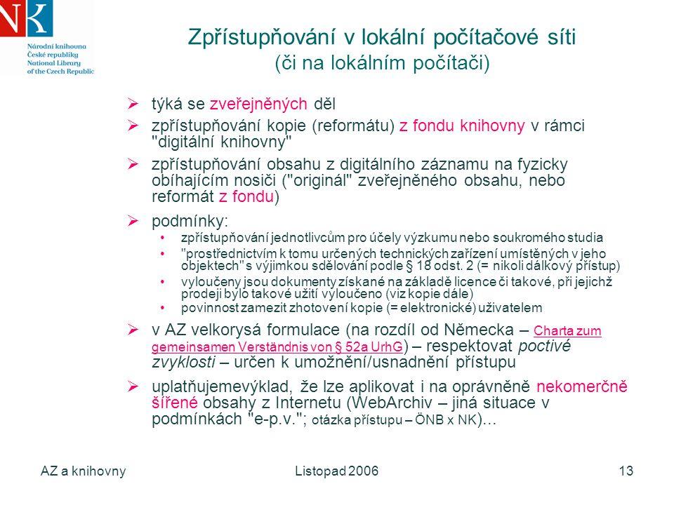 AZ a knihovnyListopad 200613 Zpřístupňování v lokální počítačové síti (či na lokálním počítači)  týká se zveřejněných děl  zpřístupňování kopie (reformátu) z fondu knihovny v rámci digitální knihovny  zpřístupňování obsahu z digitálního záznamu na fyzicky obíhajícím nosiči ( originál zveřejněného obsahu, nebo reformát z fondu)  podmínky: zpřístupňování jednotlivcům pro účely výzkumu nebo soukromého studia prostřednictvím k tomu určených technických zařízení umístěných v jeho objektech s výjimkou sdělování podle § 18 odst.