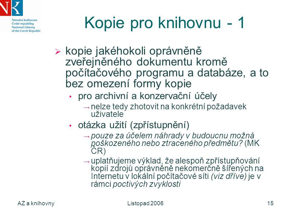 AZ a knihovnyListopad 200615 Kopie pro knihovnu - 1  kopie jakéhokoli oprávněně zveřejněného dokumentu kromě počítačového programu a databáze, a to bez omezení formy kopie pro archivní a konzervační účely → nelze tedy zhotovit na konkrétní požadavek uživatele otázka užití (zpřístupnění) → pouze za účelem náhrady v budoucnu možná poškozeného nebo ztraceného předmětu.