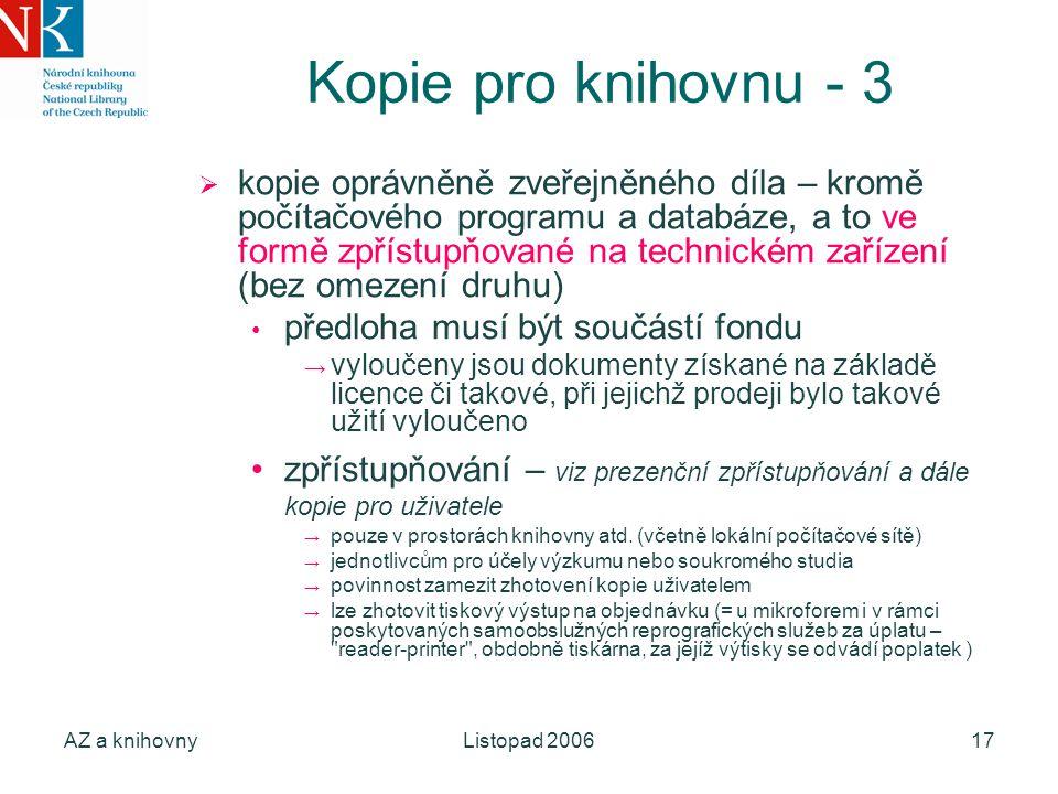 AZ a knihovnyListopad 200617 Kopie pro knihovnu - 3  kopie oprávněně zveřejněného díla – kromě počítačového programu a databáze, a to ve formě zpřístupňované na technickém zařízení (bez omezení druhu) předloha musí být součástí fondu → vyloučeny jsou dokumenty získané na základě licence či takové, při jejichž prodeji bylo takové užití vyloučeno zpřístupňování – viz prezenční zpřístupňování a dále kopie pro uživatele → pouze v prostorách knihovny atd.