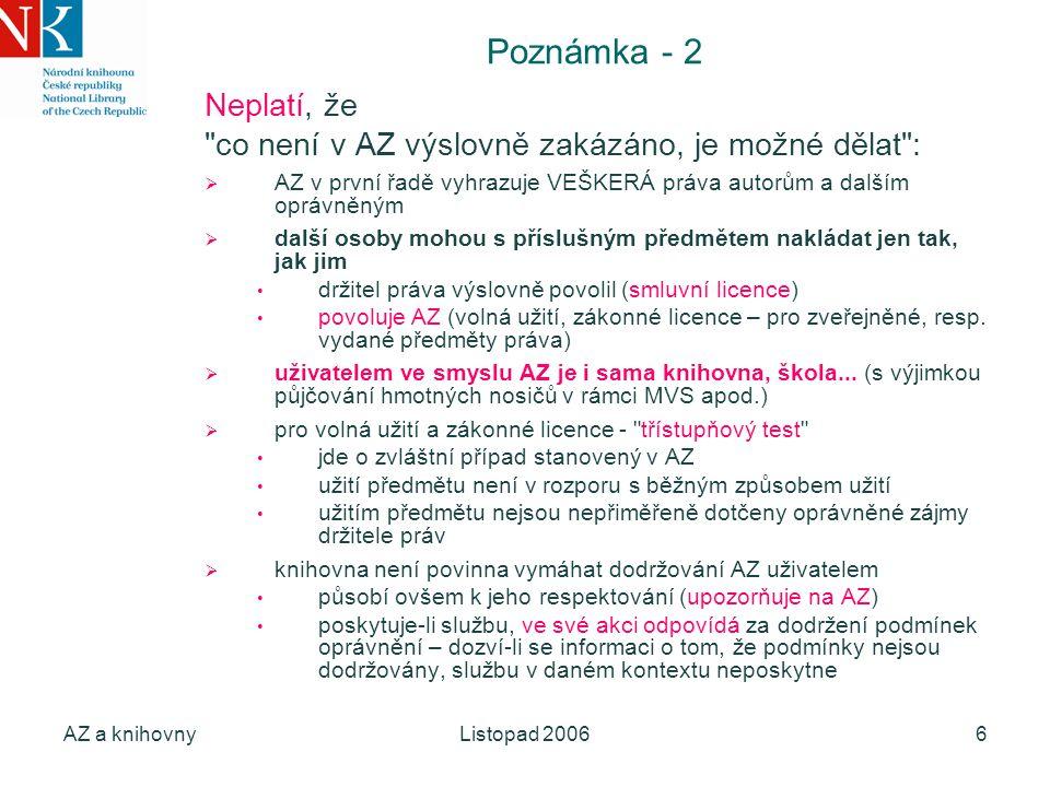 AZ a knihovnyListopad 20066 Poznámka - 2 Neplatí, že co není v AZ výslovně zakázáno, je možné dělat :  AZ v první řadě vyhrazuje VEŠKERÁ práva autorům a dalším oprávněným  další osoby mohou s příslušným předmětem nakládat jen tak, jak jim držitel práva výslovně povolil (smluvní licence) povoluje AZ (volná užití, zákonné licence – pro zveřejněné, resp.