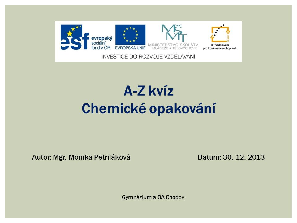A-Z kvíz Chemické opakování Autor: Mgr. Monika PetrilákováDatum: 30. 12. 2013 Gymnázium a OA Chodov