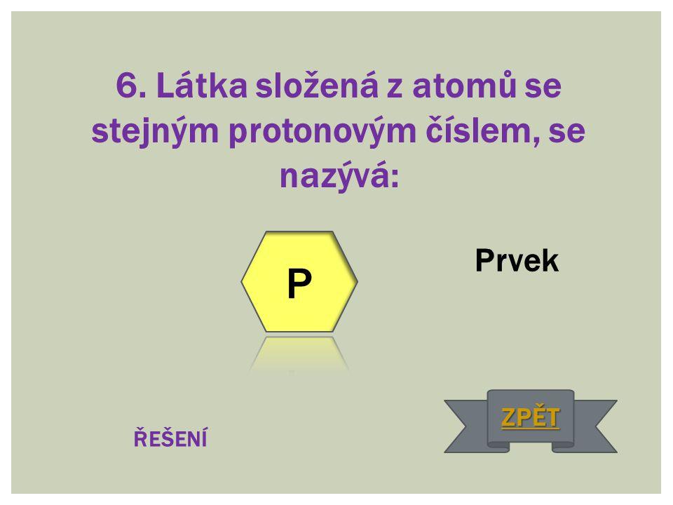 6. Látka složená z atomů se stejným protonovým číslem, se nazývá: Prvek ŘEŠENÍ ZPĚT