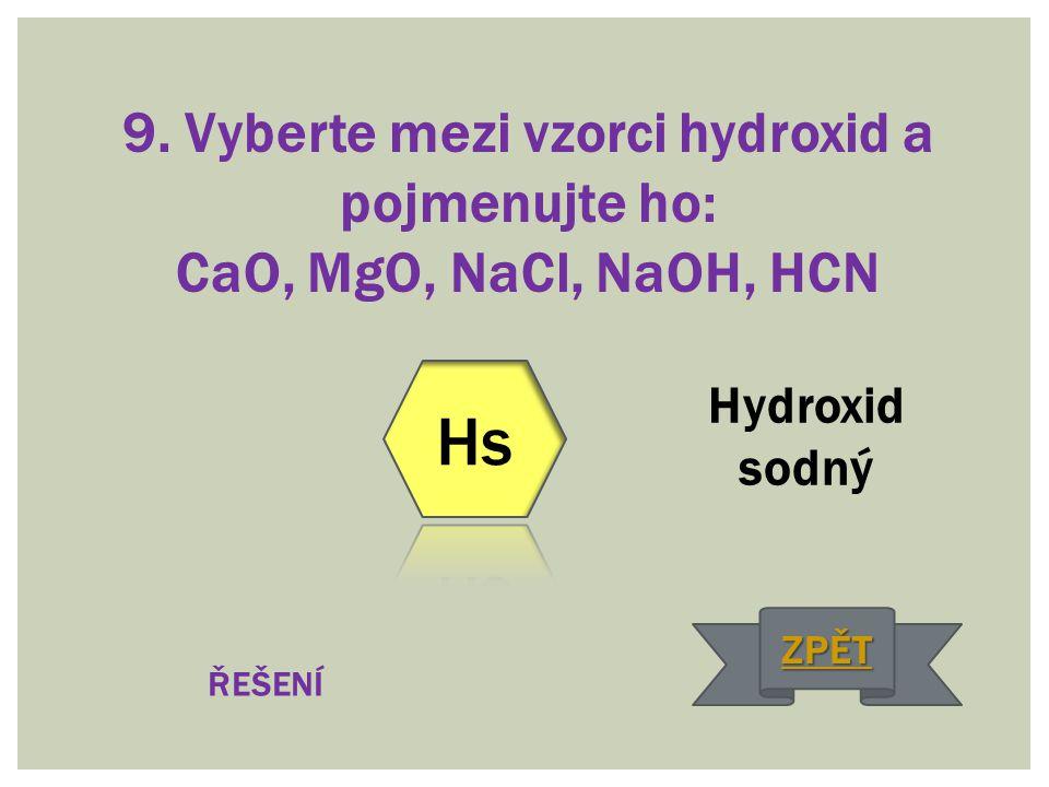 9. Vyberte mezi vzorci hydroxid a pojmenujte ho: CaO, MgO, NaCl, NaOH, HCN Hydroxid sodný ŘEŠENÍ ZPĚT