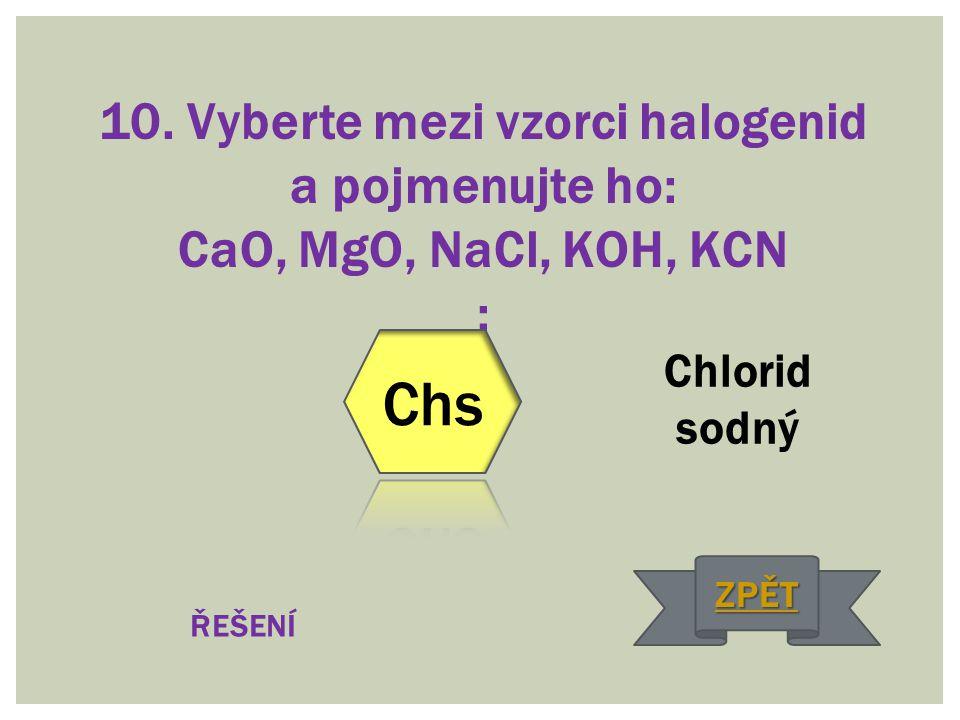 10. Vyberte mezi vzorci halogenid a pojmenujte ho: CaO, MgO, NaCl, KOH, KCN : Chlorid sodný ŘEŠENÍ ZPĚT