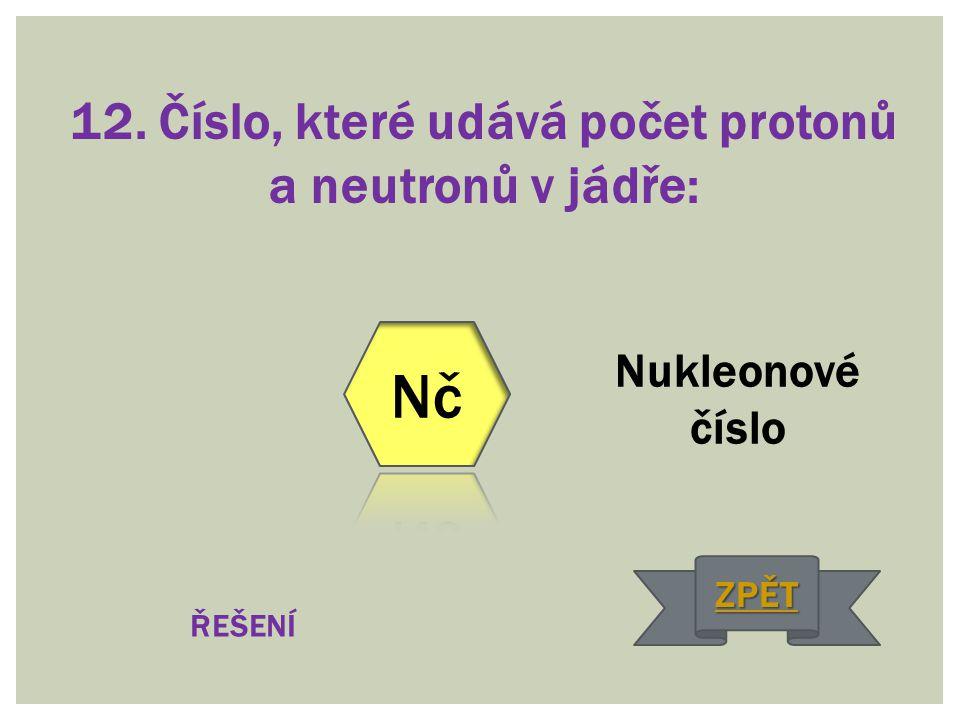 12. Číslo, které udává počet protonů a neutronů v jádře: Nukleonové číslo ŘEŠENÍ ZPĚT