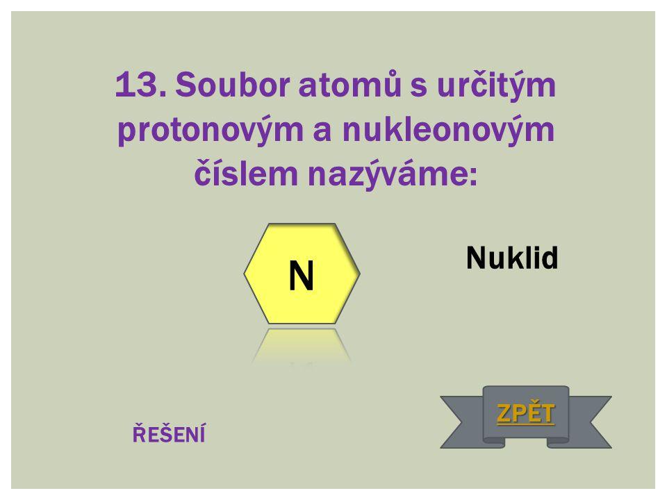13. Soubor atomů s určitým protonovým a nukleonovým číslem nazýváme: Nuklid ŘEŠENÍ ZPĚT