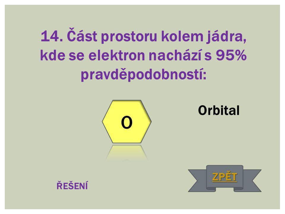14. Část prostoru kolem jádra, kde se elektron nachází s 95% pravděpodobností: Orbital ŘEŠENÍ ZPĚT