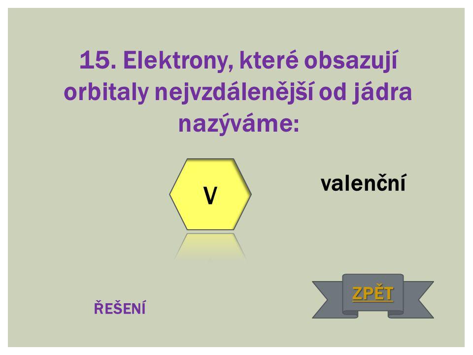 15. Elektrony, které obsazují orbitaly nejvzdálenější od jádra nazýváme: valenční ŘEŠENÍ ZPĚT