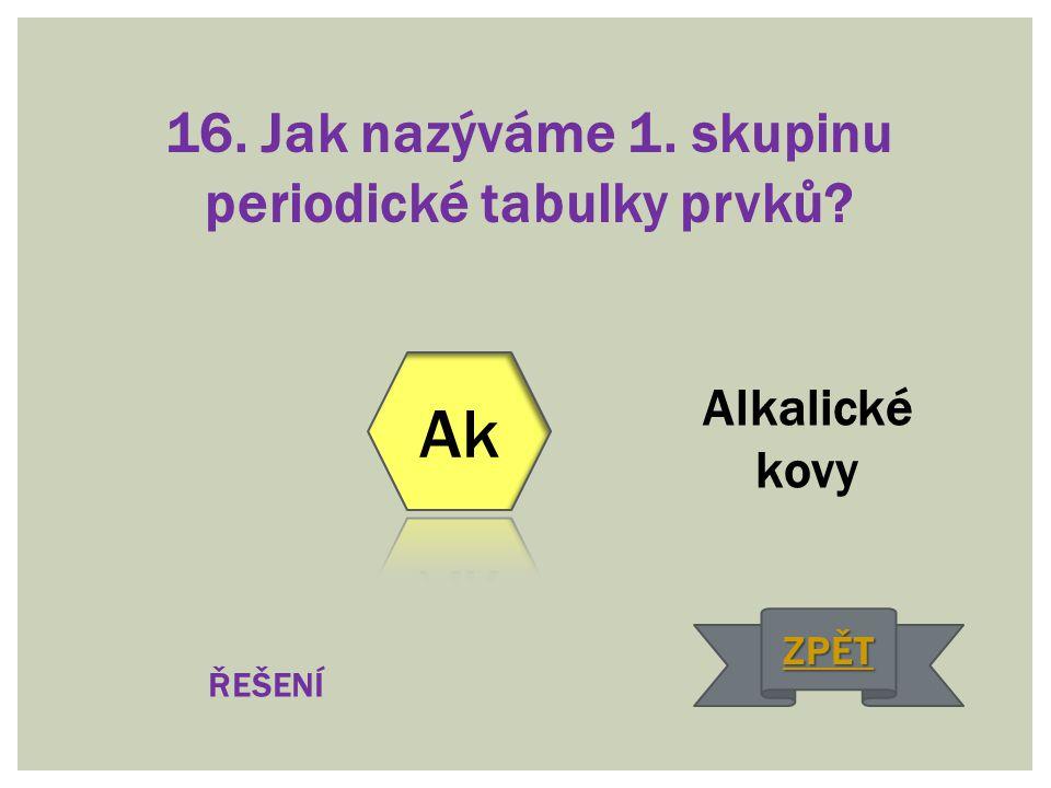 16. Jak nazýváme 1. skupinu periodické tabulky prvků? Alkalické kovy ŘEŠENÍ ZPĚT