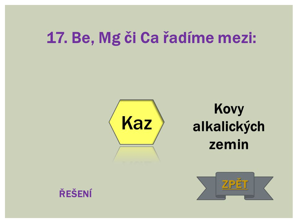 17. Be, Mg či Ca řadíme mezi: Kovy alkalických zemin ŘEŠENÍ ZPĚT