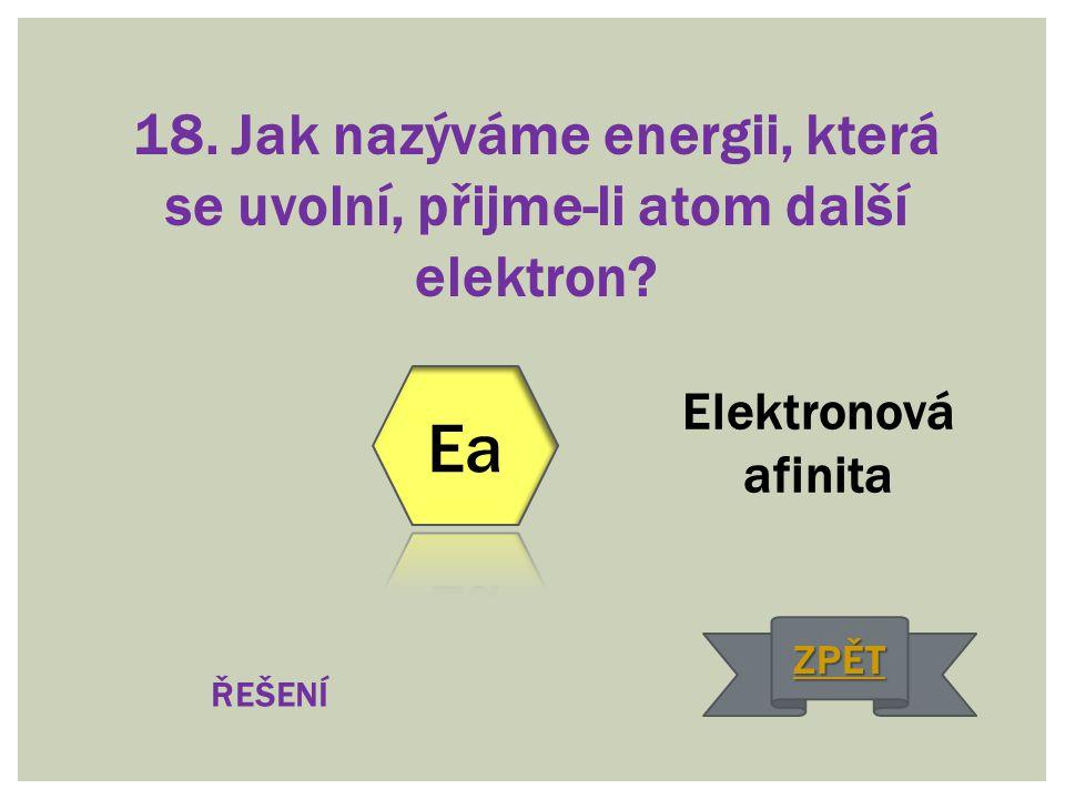 18. Jak nazýváme energii, která se uvolní, přijme-li atom další elektron? Elektronová afinita ŘEŠENÍ ZPĚT