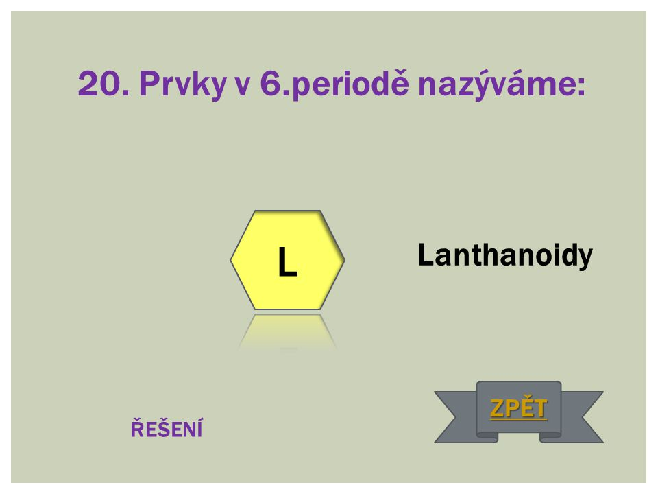 20. Prvky v 6.periodě nazýváme: Lanthanoidy ŘEŠENÍ ZPĚT