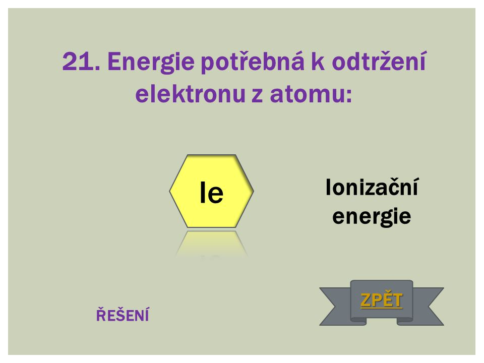 21. Energie potřebná k odtržení elektronu z atomu: Ionizační energie ŘEŠENÍ ZPĚT