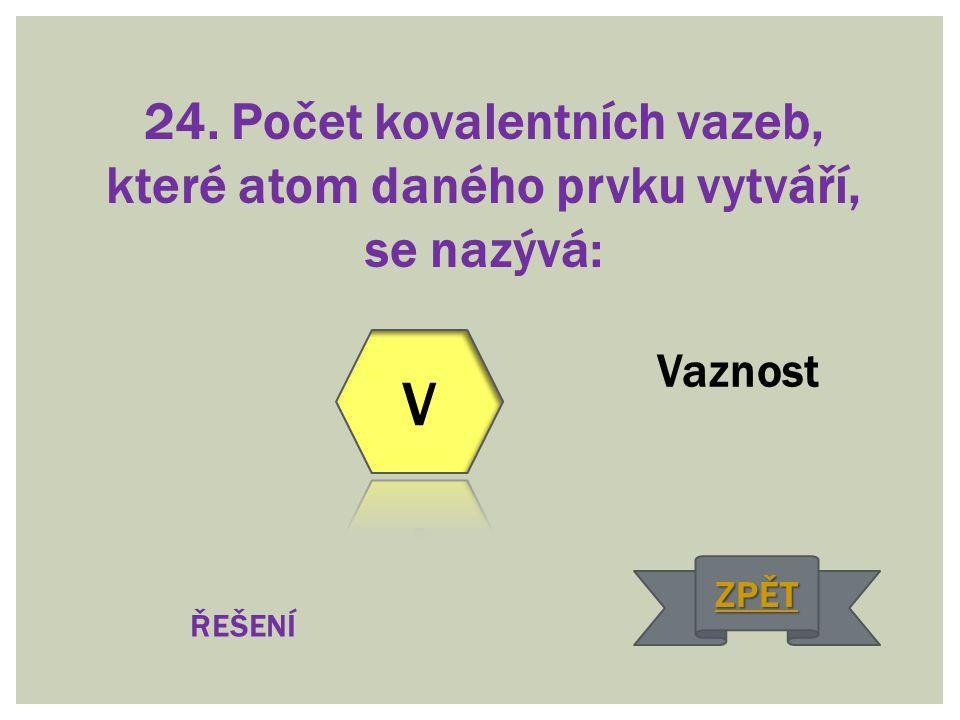 24. Počet kovalentních vazeb, které atom daného prvku vytváří, se nazývá: Vaznost ŘEŠENÍ ZPĚT