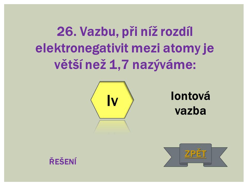 26. Vazbu, při níž rozdíl elektronegativit mezi atomy je větší než 1,7 nazýváme: Iontová vazba ŘEŠENÍ ZPĚT