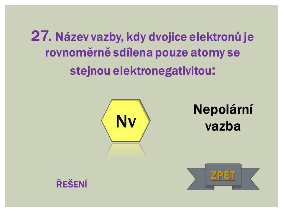 27. Název vazby, kdy dvojice elektronů je rovnoměrně sdílena pouze atomy se stejnou elektronegativitou : Nepolární vazba ŘEŠENÍ ZPĚT