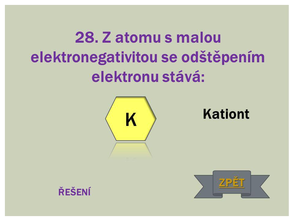 28. Z atomu s malou elektronegativitou se odštěpením elektronu stává: Kationt ŘEŠENÍ ZPĚT