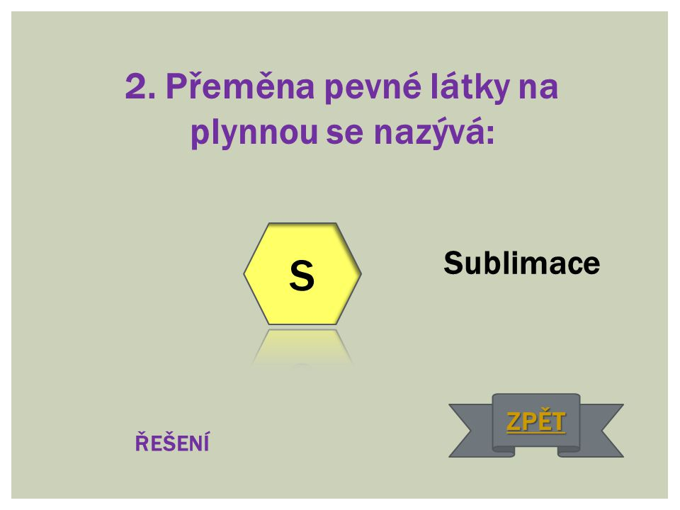 2. Přeměna pevné látky na plynnou se nazývá: Sublimace ŘEŠENÍ ZPĚT