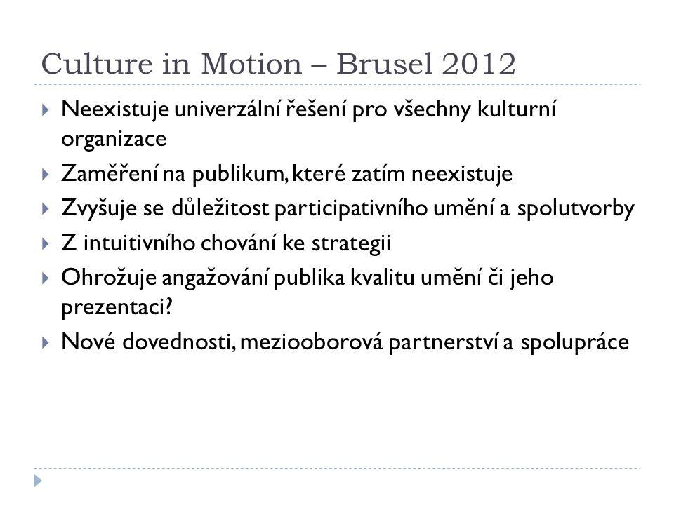 Culture in Motion – Brusel 2012  Neexistuje univerzální řešení pro všechny kulturní organizace  Zaměření na publikum, které zatím neexistuje  Zvyšuje se důležitost participativního umění a spolutvorby  Z intuitivního chování ke strategii  Ohrožuje angažování publika kvalitu umění či jeho prezentaci.