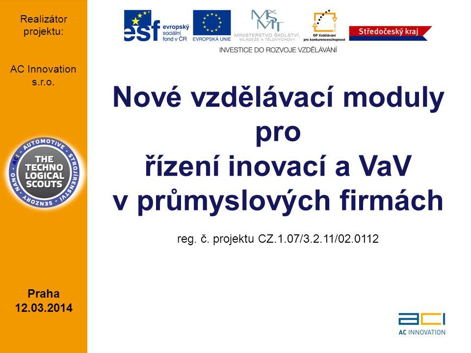 Nové vzdělávací moduly pro řízení inovací a VaV v průmyslových firmách reg. č. projektu CZ.1.07/3.2.11/02.0112 Praha 12.03.2014 Realizátor projektu: A
