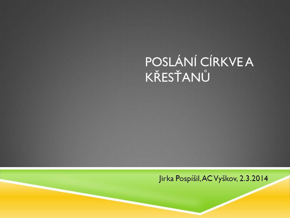POSLÁNÍ CÍRKVE A KŘESŤANŮ Jirka Pospíšil, AC Vyškov, 2.3.2014