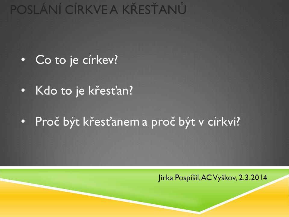 POSLÁNÍ CÍRKVE A KŘESŤANŮ Jirka Pospíšil, AC Vyškov, 2.3.2014 Co to je církev? Kdo to je křesťan? Proč být křesťanem a proč být v církvi?