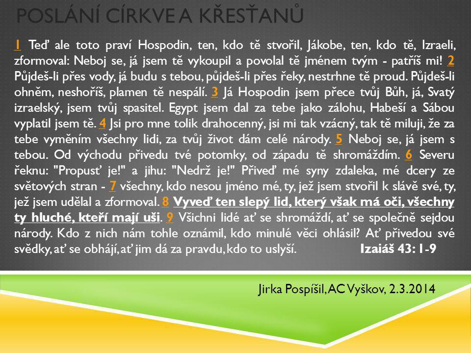 POSLÁNÍ CÍRKVE A KŘESŤANŮ Jirka Pospíšil, AC Vyškov, 2.3.2014 11 Teď ale toto praví Hospodin, ten, kdo tě stvořil, Jákobe, ten, kdo tě, Izraeli, zformoval: Neboj se, já jsem tě vykoupil a povolal tě jménem tvým - patříš mi.