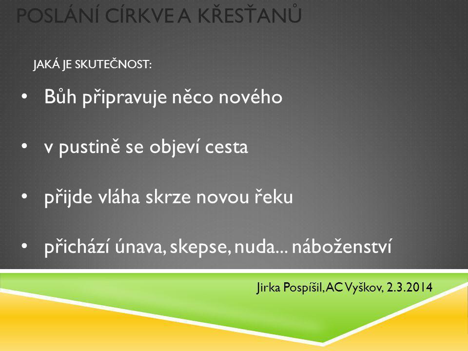POSLÁNÍ CÍRKVE A KŘESŤANŮ Jirka Pospíšil, AC Vyškov, 2.3.2014 Bůh připravuje něco nového v pustině se objeví cesta přijde vláha skrze novou řeku přich