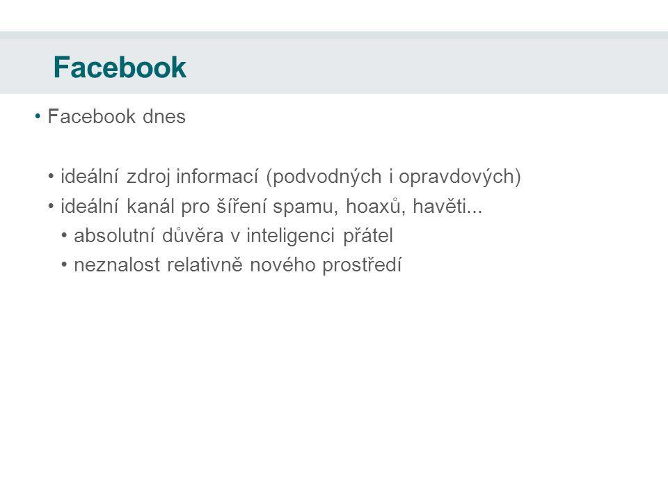 Facebook Facebook dnes ideální zdroj informací (podvodných i opravdových) ideální kanál pro šíření spamu, hoaxů, havěti...