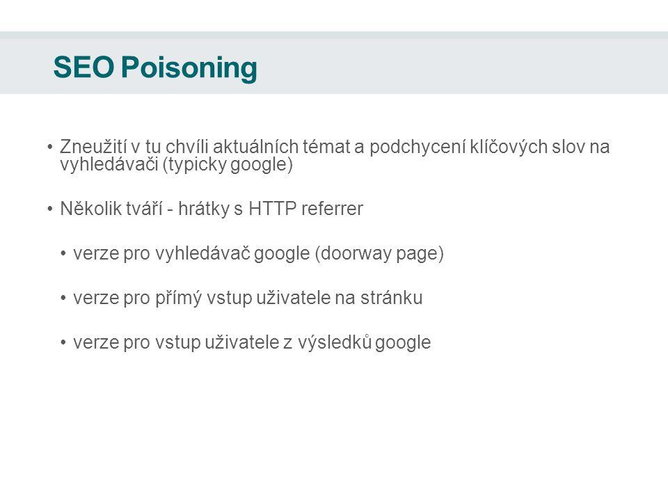 SEO Poisoning Zneužití v tu chvíli aktuálních témat a podchycení klíčových slov na vyhledávači (typicky google) Několik tváří - hrátky s HTTP referrer verze pro vyhledávač google (doorway page) verze pro přímý vstup uživatele na stránku verze pro vstup uživatele z výsledků google