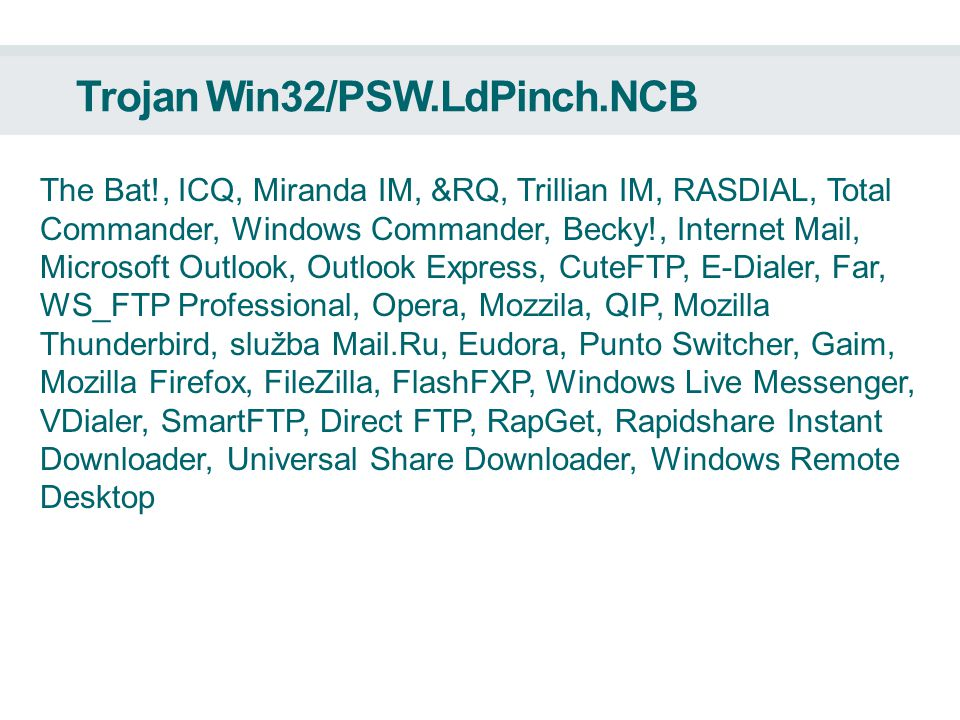 Trojan Win32/PSW.LdPinch.NCB The Bat!, ICQ, Miranda IM, &RQ, Trillian IM, RASDIAL, Total Commander, Windows Commander, Becky!, Internet Mail, Microsoft Outlook, Outlook Express, CuteFTP, E-Dialer, Far, WS_FTP Professional, Opera, Mozzila, QIP, Mozilla Thunderbird, služba Mail.Ru, Eudora, Punto Switcher, Gaim, Mozilla Firefox, FileZilla, FlashFXP, Windows Live Messenger, VDialer, SmartFTP, Direct FTP, RapGet, Rapidshare Instant Downloader, Universal Share Downloader, Windows Remote Desktop