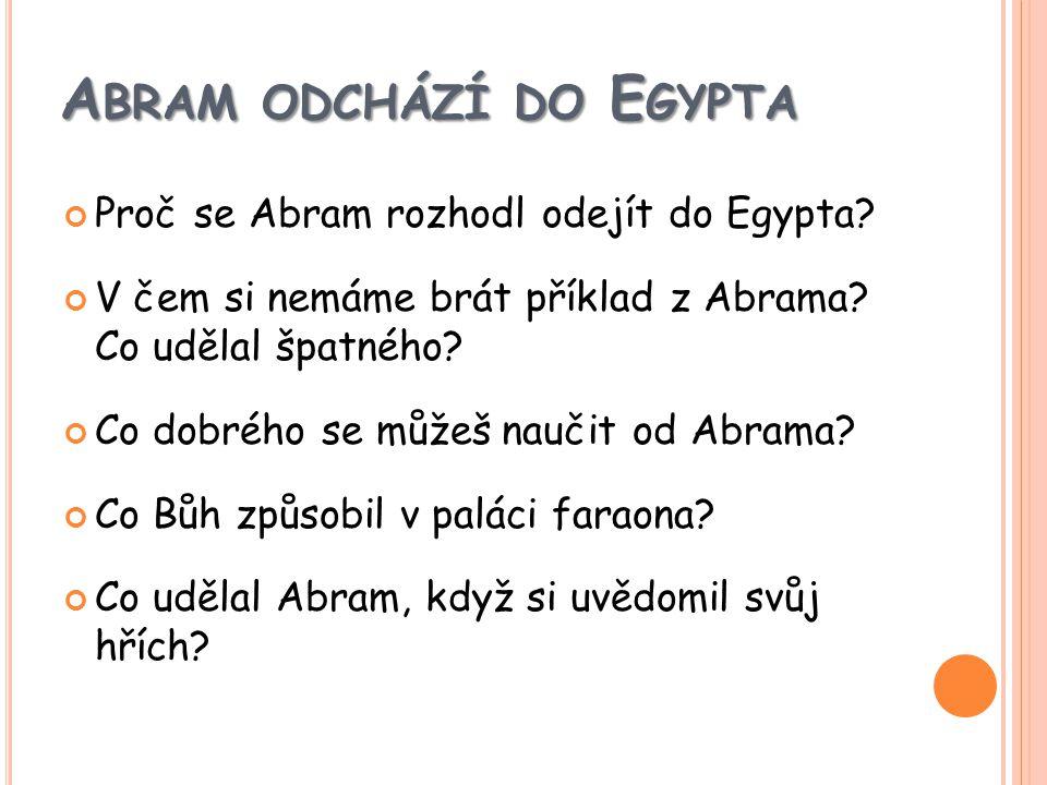 A BRAM ODCHÁZÍ DO E GYPTA Proč se Abram rozhodl odejít do Egypta.
