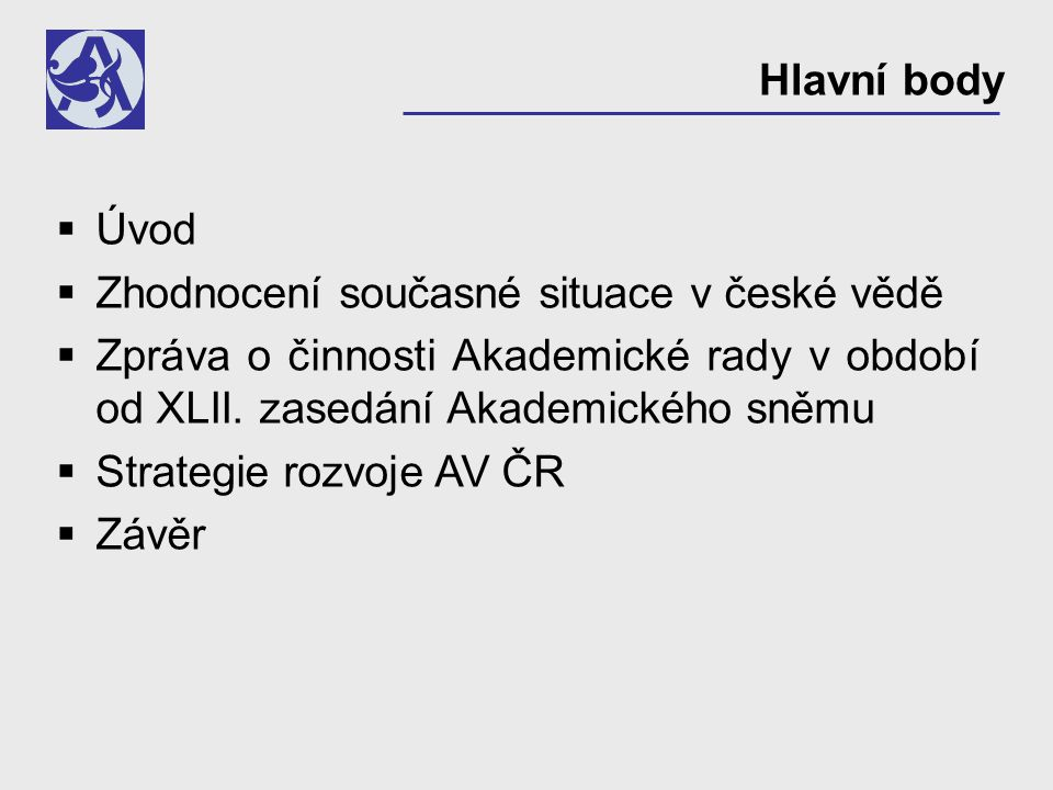 Hlavní body  Úvod  Zhodnocení současné situace v české vědě  Zpráva o činnosti Akademické rady v období od XLII. zasedání Akademického sněmu  Stra