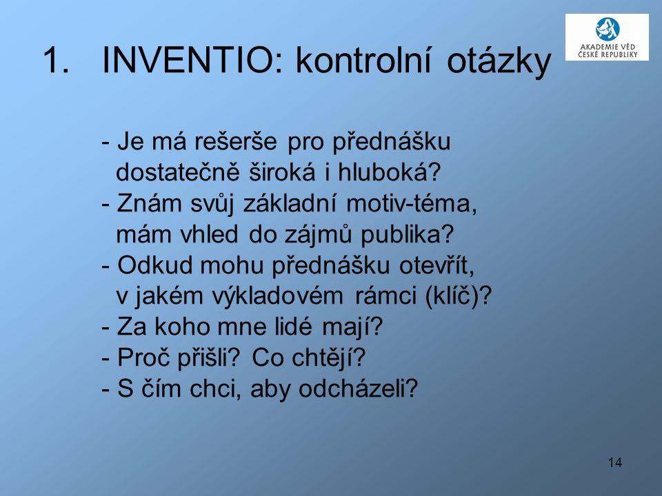 14 1.INVENTIO: kontrolní otázky - Je má rešerše pro přednášku dostatečně široká i hluboká? - Znám svůj základní motiv-téma, mám vhled do zájmů publika