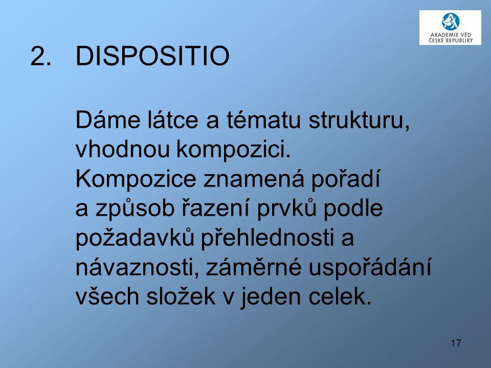 17 2.DISPOSITIO Dáme látce a tématu strukturu, vhodnou kompozici. Kompozice znamená pořadí a způsob řazení prvků podle požadavků přehlednosti a návazn