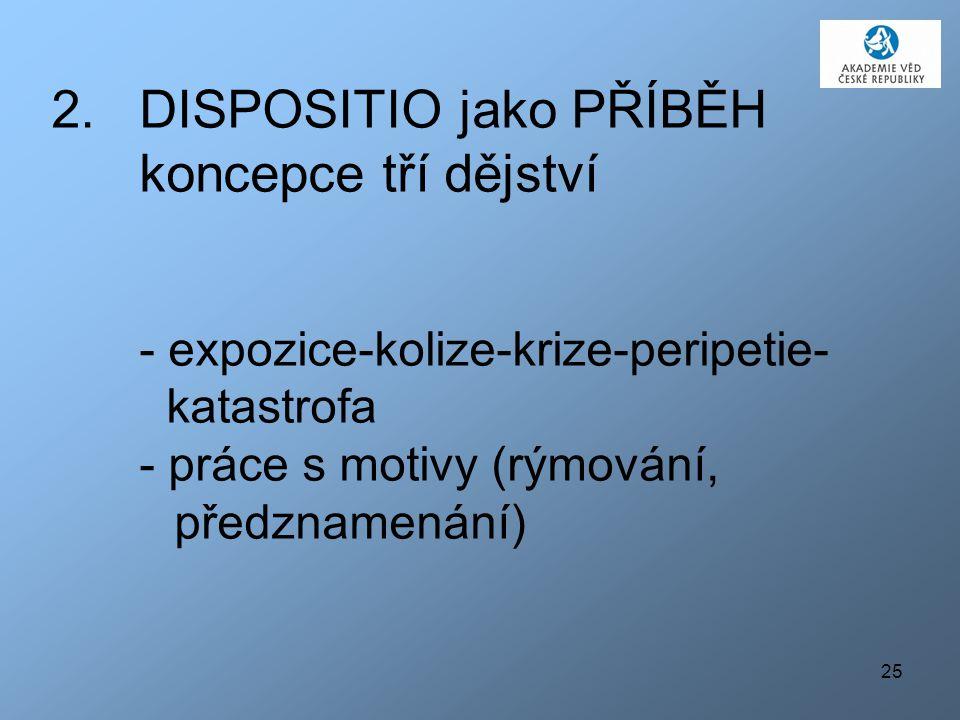 25 2.DISPOSITIO jako PŘÍBĚH koncepce tří dějství - expozice-kolize-krize-peripetie- katastrofa - práce s motivy (rýmování, předznamenání)