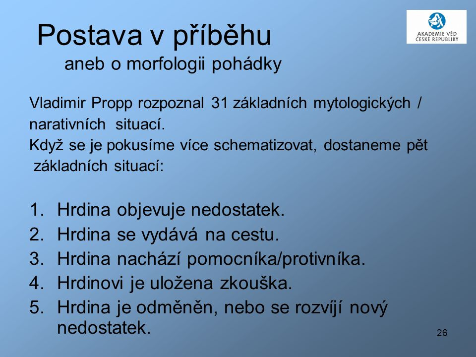 26 Postava v příběhu aneb o morfologii pohádky Vladimir Propp rozpoznal 31 základních mytologických / narativních situací. Když se je pokusíme více sc