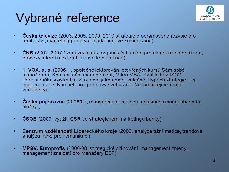 3 Vybrané reference Česká televize (2003, 2005, 2009, 2010 strategie programového rozvoje pro ředitelství, marketing pro útvar marketingové komunikace), ČNB (2002, 2007 řízení znalostí a organizační umění pro útvar krizového řízení, procesy interní a externí krizové komunikace), 1.